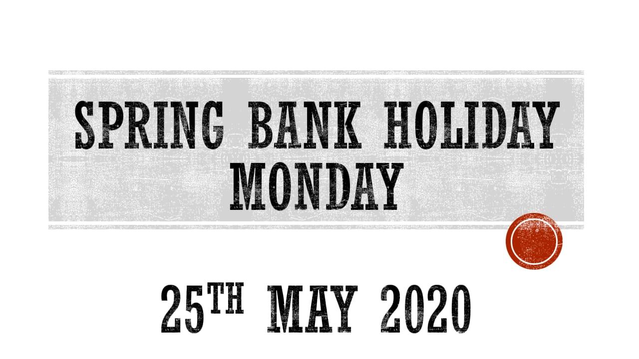 SPRING BANK HOLIDAY MONDAY - 25TH May 2020